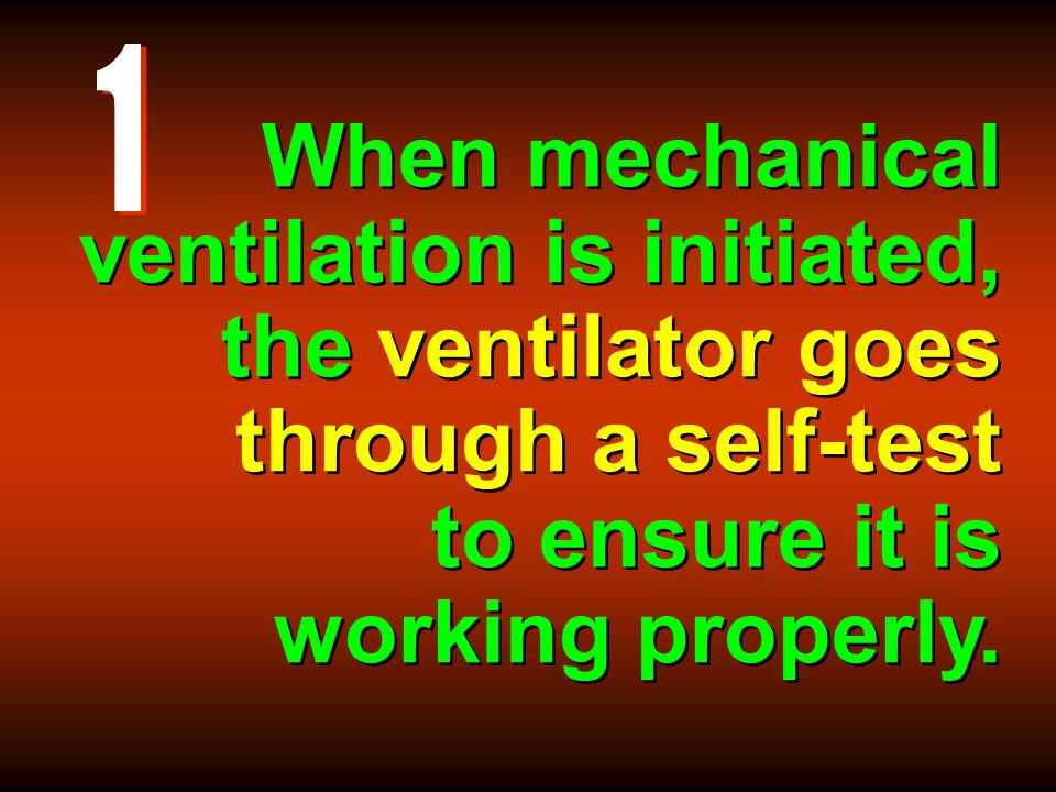 1 When mechanical ventilation is initiated, the ventilator goes through a self-test to ensure it is working properly.