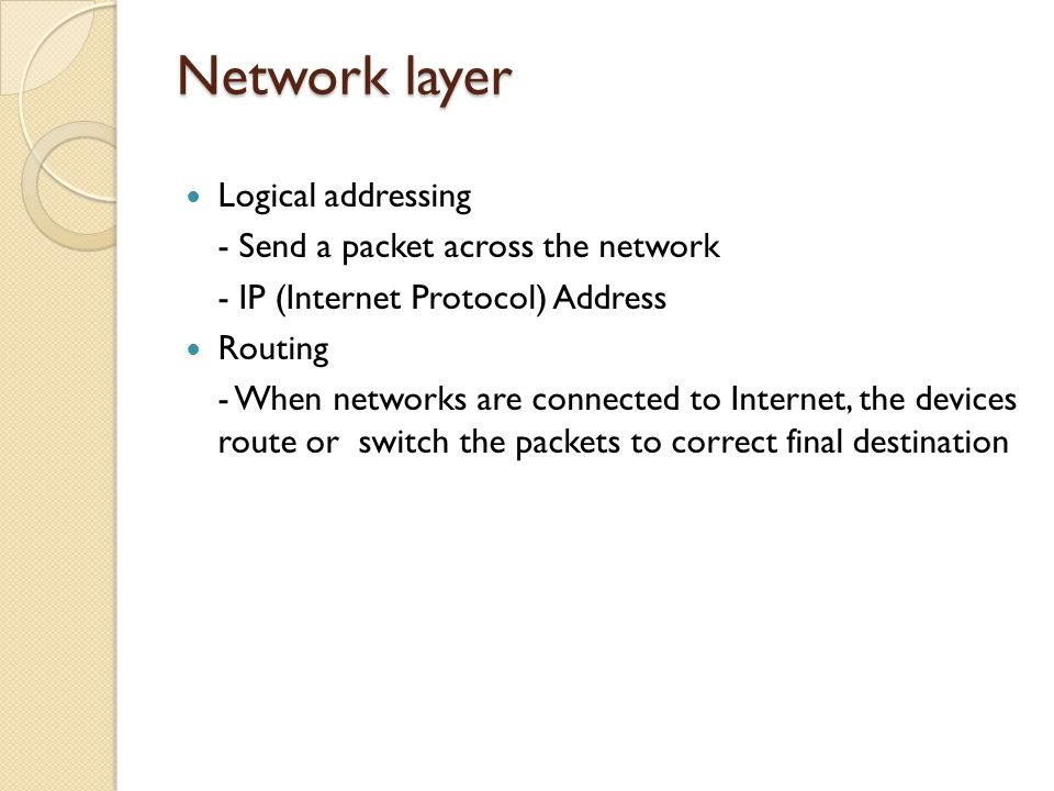 Network layer Logical addressing - Send a packet across the network