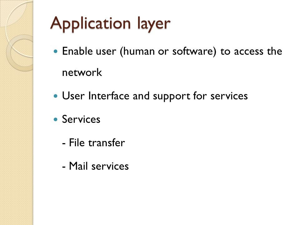 Application layer Enable user (human or software) to access the network. User Interface and support for services.