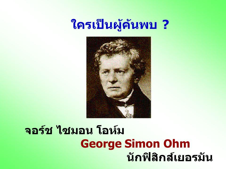 ใครเป็นผู้ค้นพบ จอร์ช ไซมอน โอห์ม George Simon Ohm นักฟิสิกส์เยอรมัน