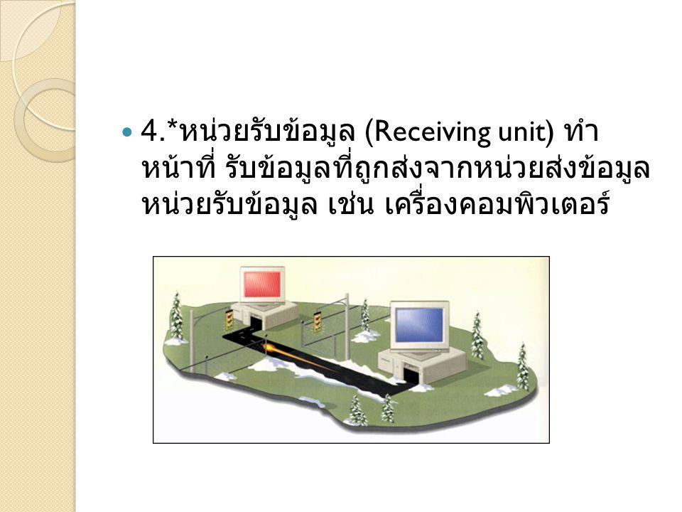 4.*หน่วยรับข้อมูล (Receiving unit) ทำหน้าที่ รับข้อมูลที่ ถูกส่งจากหน่วยส่งข้อมูล หน่วยรับข้อมูล เช่น เครื่อง คอมพิวเตอร์