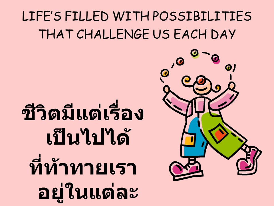LIFE'S FILLED WITH POSSIBILITIES THAT CHALLENGE US EACH DAY
