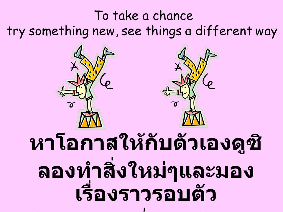 To take a chance try something new, see things a different way