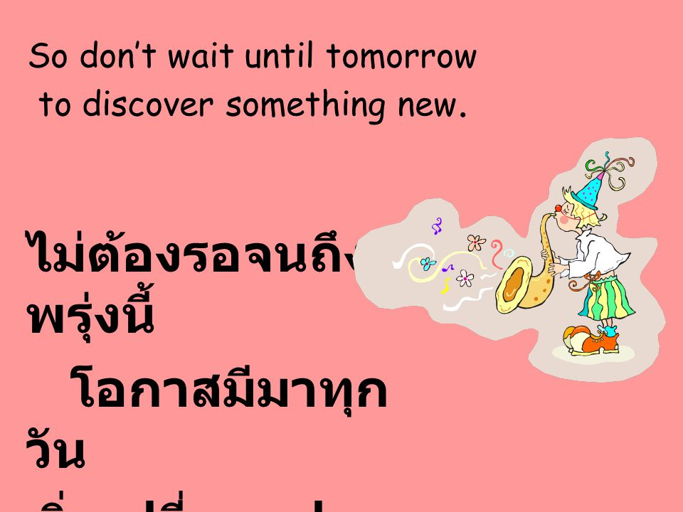 So don't wait until tomorrow to discover something new.