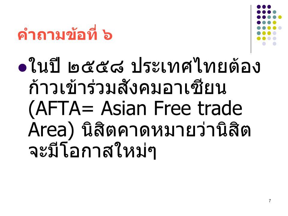 คำถามข้อที่ ๖ ในปี ๒๕๕๘ ประเทศไทยต้องก้าวเข้าร่วมสังคมอาเซียน (AFTA= Asian Free trade Area) นิสิตคาดหมายว่านิสิตจะมีโอกาสใหม่ๆ.