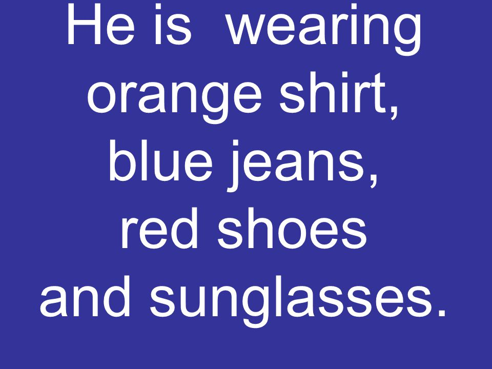 He is wearing orange shirt, blue jeans, red shoes and sunglasses.