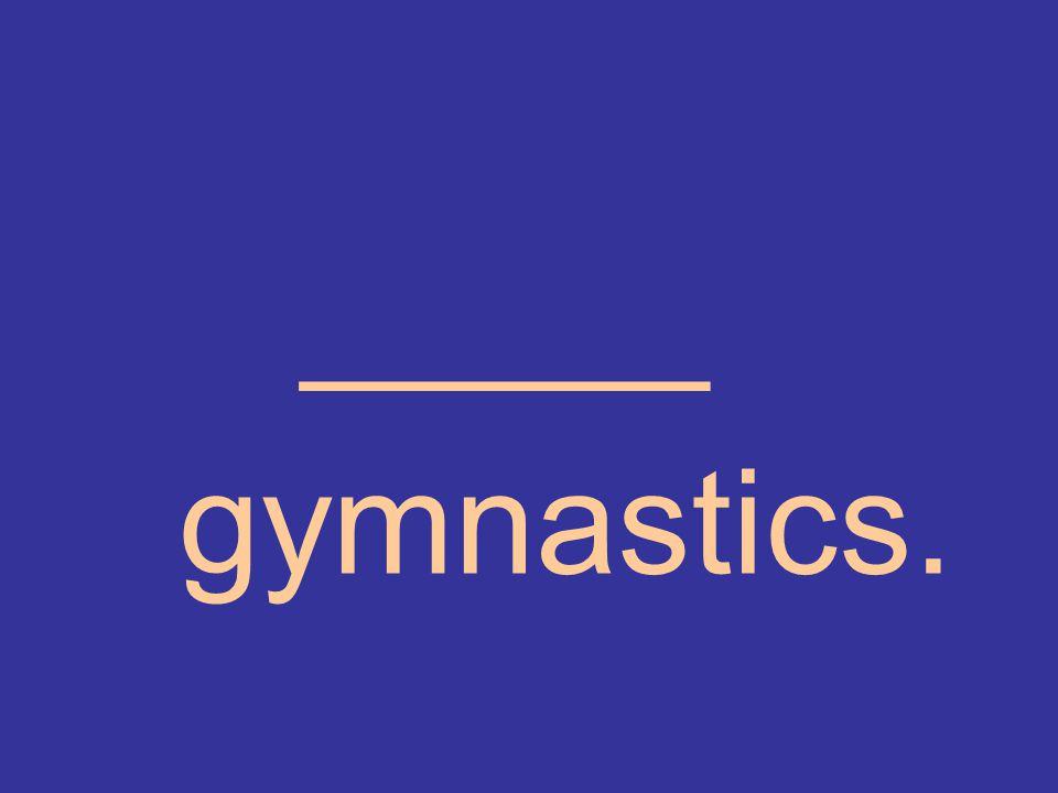 _____ gymnastics.