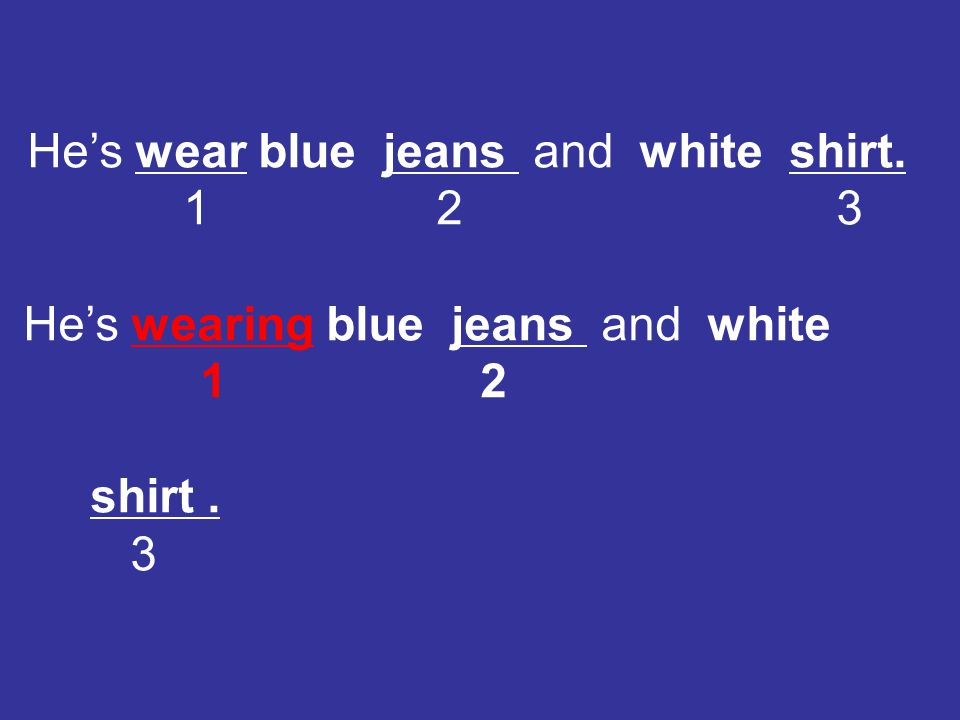 He's wear blue jeans and white shirt.