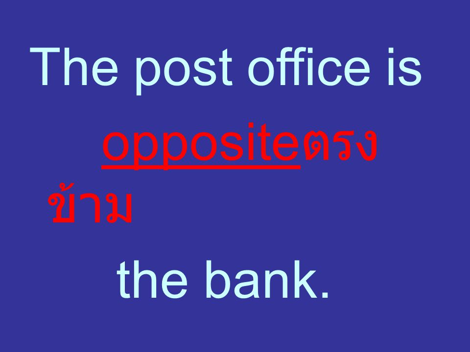 The post office is oppositeตรงข้าม the bank.