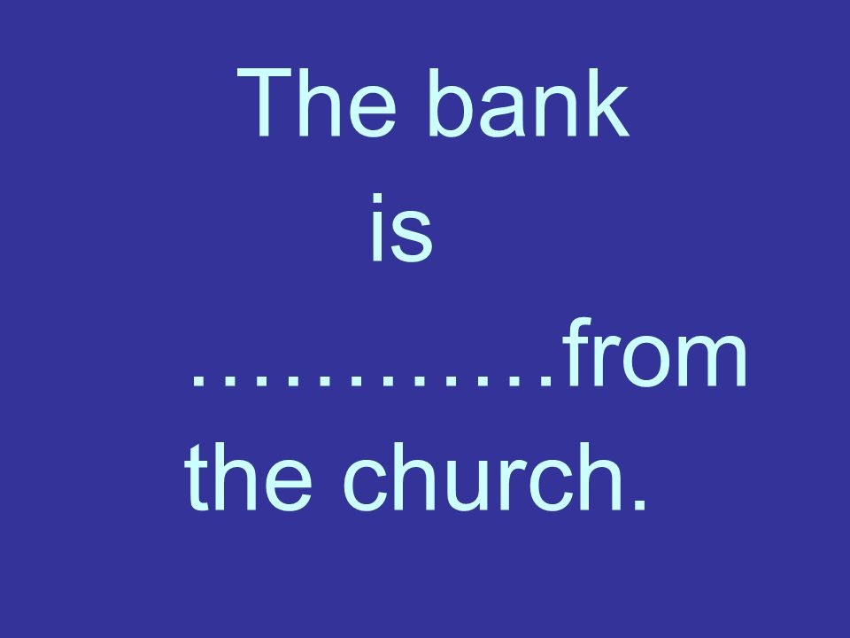The bank is …………from the church.