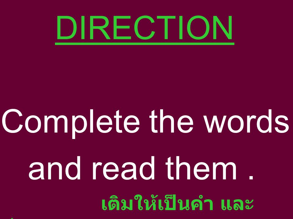 DIRECTION Complete the words and read them . เติมให้เป็นคำ และอ่าน