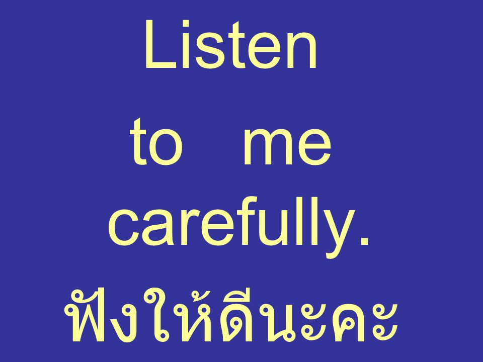 Listen to me carefully. ฟังให้ดีนะคะ