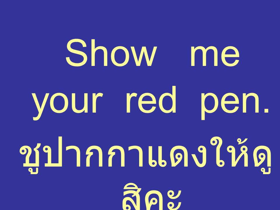 Show me your red pen. ชูปากกาแดงให้ดูสิคะ