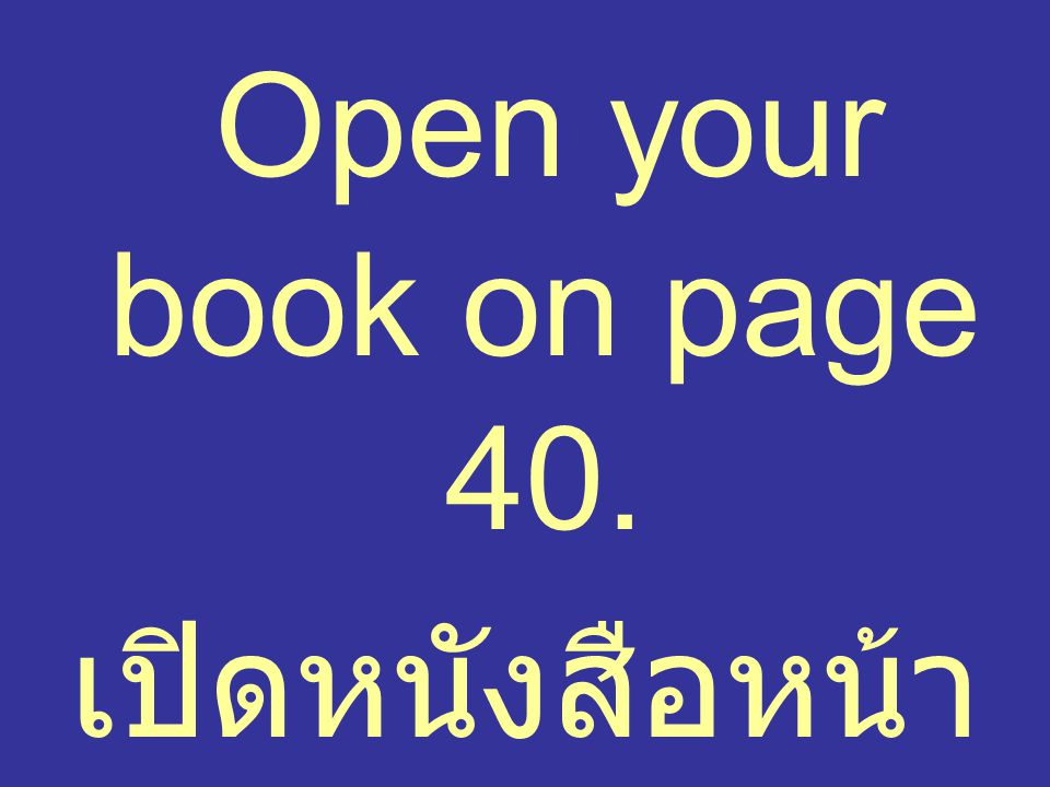 Open your book on page 40. เปิดหนังสือหน้า 40ค่ะ