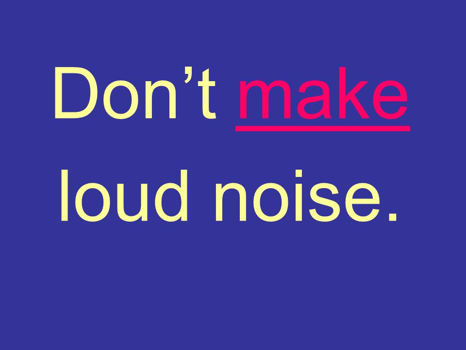 Don't make loud noise.