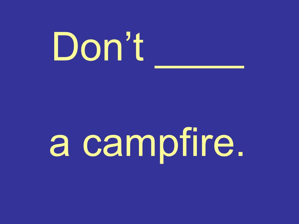 Don't ____ a campfire.