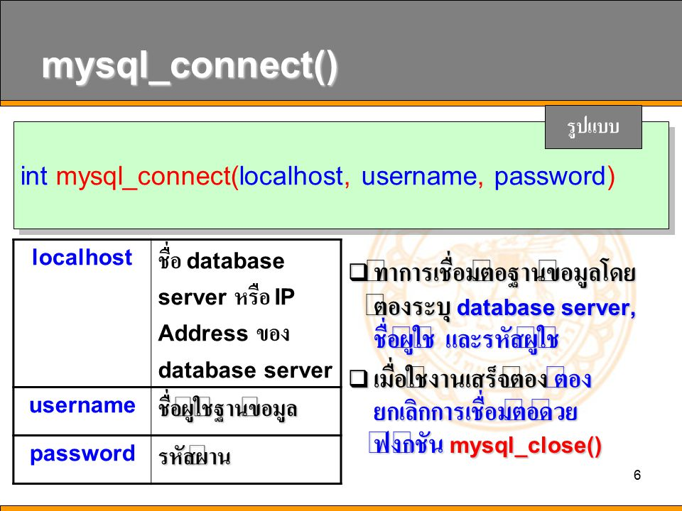 mysql_connect() รูปแบบ. int mysql_connect(localhost, username, password) localhost. ชื่อ database server หรือ IP Address ของ database server.