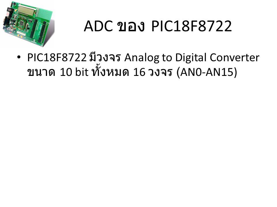 ADC ของ PIC18F8722 PIC18F8722 มีวงจร Analog to Digital Converter ขนาด 10 bit ทั้งหมด 16 วงจร (AN0-AN15)