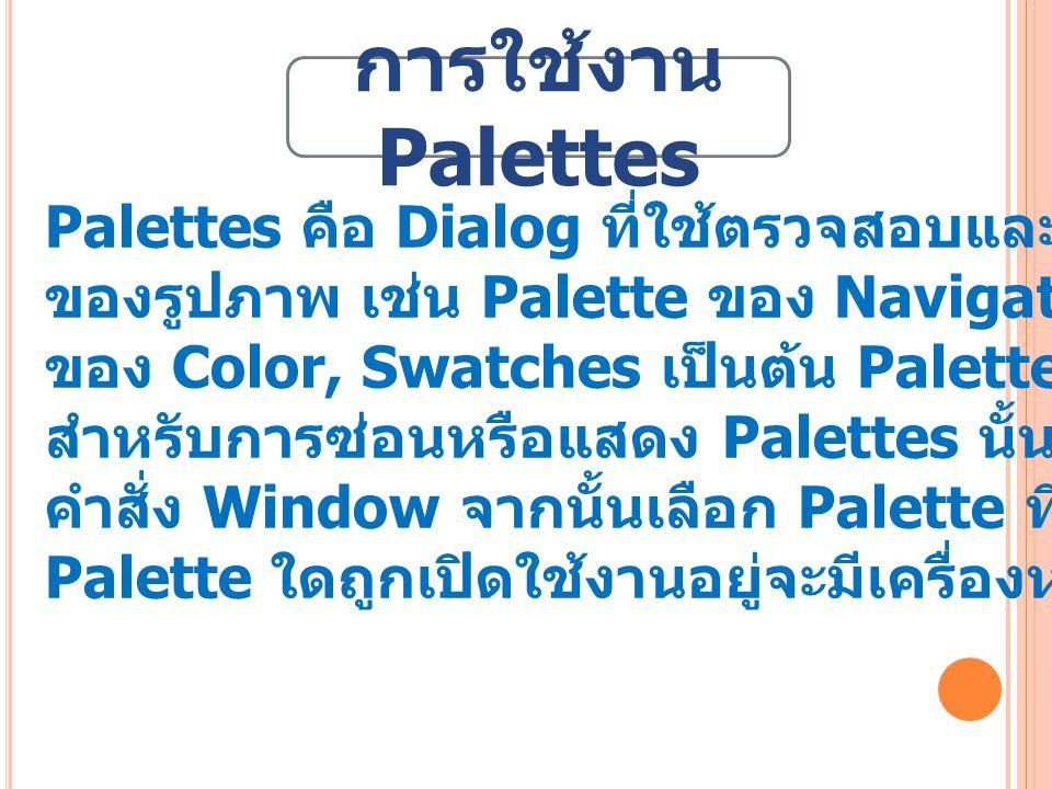 การใช้งาน Palettes Palettes คือ Dialog ที่ใช้ตรวจสอบและกำหนดคุณสมบัติต่าง ๆ. ของรูปภาพ เช่น Palette ของ Navigator และ Info, Palette.