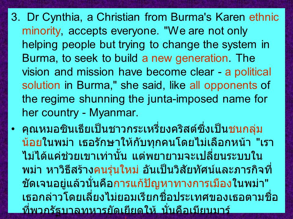 3. Dr Cynthia, a Christian from Burma s Karen ethnic minority, accepts everyone. We are not only helping people but trying to change the system in Burma, to seek to build a new generation. The vision and mission have become clear - a political solution in Burma, she said, like all opponents of the regime shunning the junta-imposed name for her country - Myanmar.