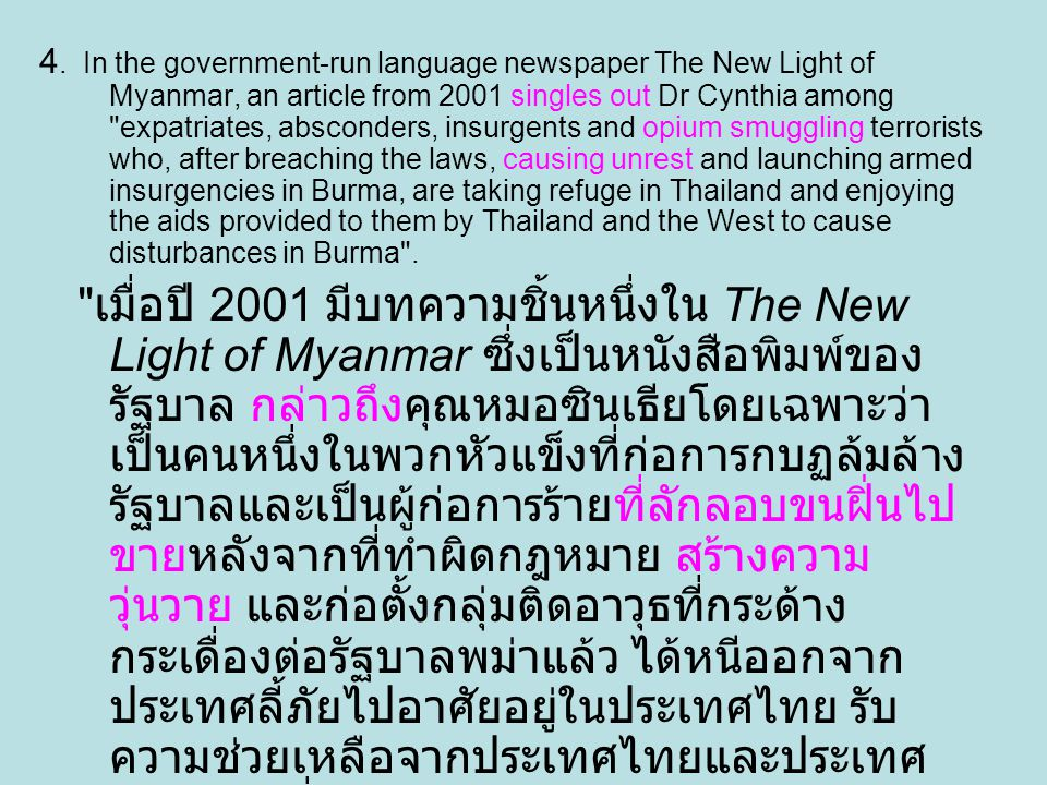 4. In the government-run language newspaper The New Light of Myanmar, an article from 2001 singles out Dr Cynthia among expatriates, absconders, insurgents and opium smuggling terrorists who, after breaching the laws, causing unrest and launching armed insurgencies in Burma, are taking refuge in Thailand and enjoying the aids provided to them by Thailand and the West to cause disturbances in Burma .