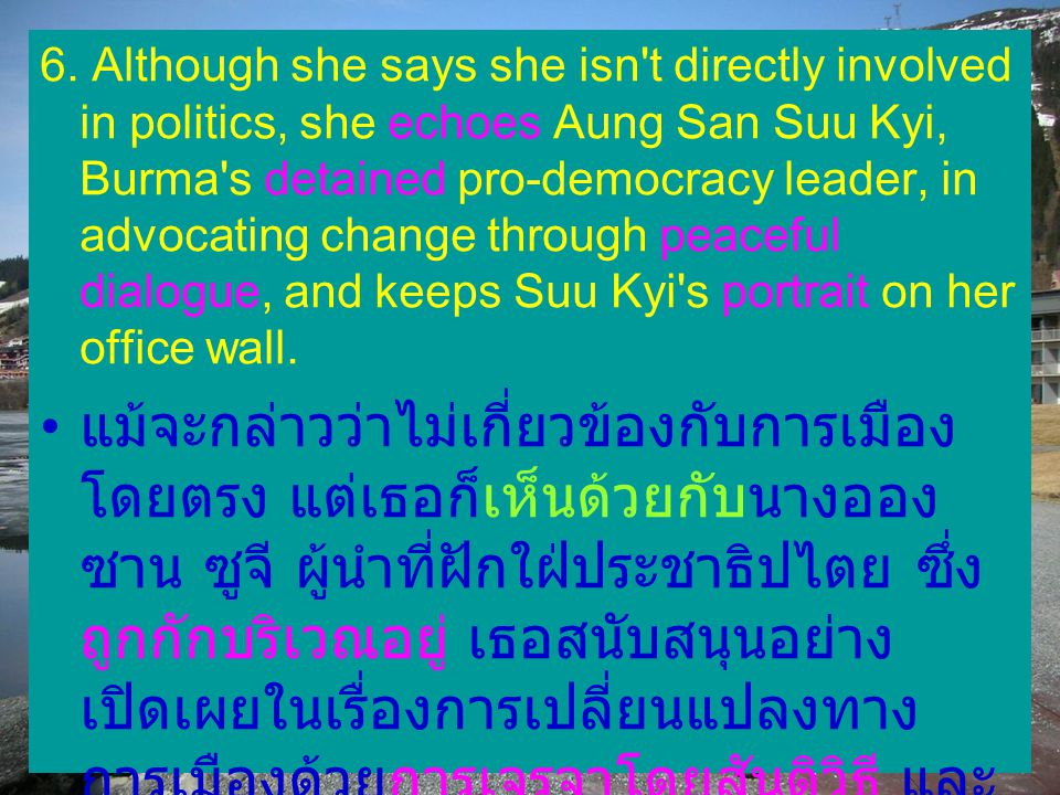 6. Although she says she isn t directly involved in politics, she echoes Aung San Suu Kyi, Burma s detained pro-democracy leader, in advocating change through peaceful dialogue, and keeps Suu Kyi s portrait on her office wall.