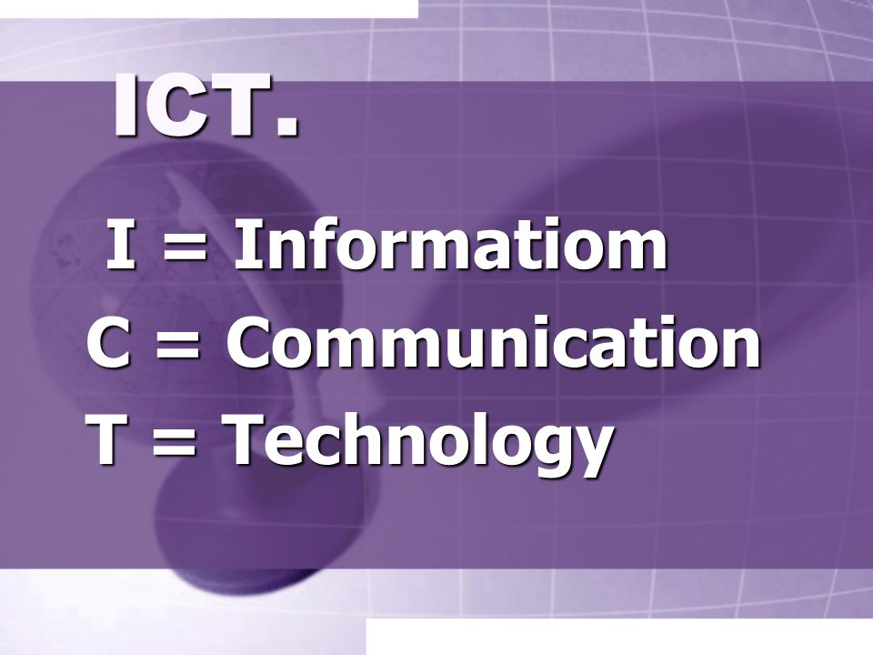 ICT. I = Informatiom C = Communication T = Technology