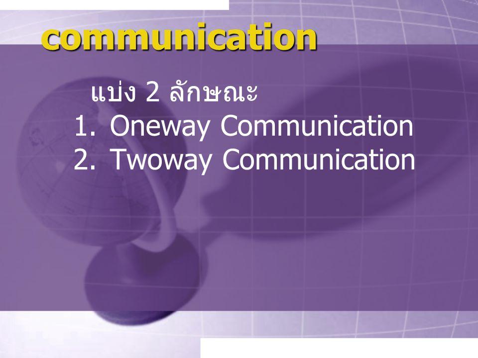 communication แบ่ง 2 ลักษณะ Oneway Communication Twoway Communication