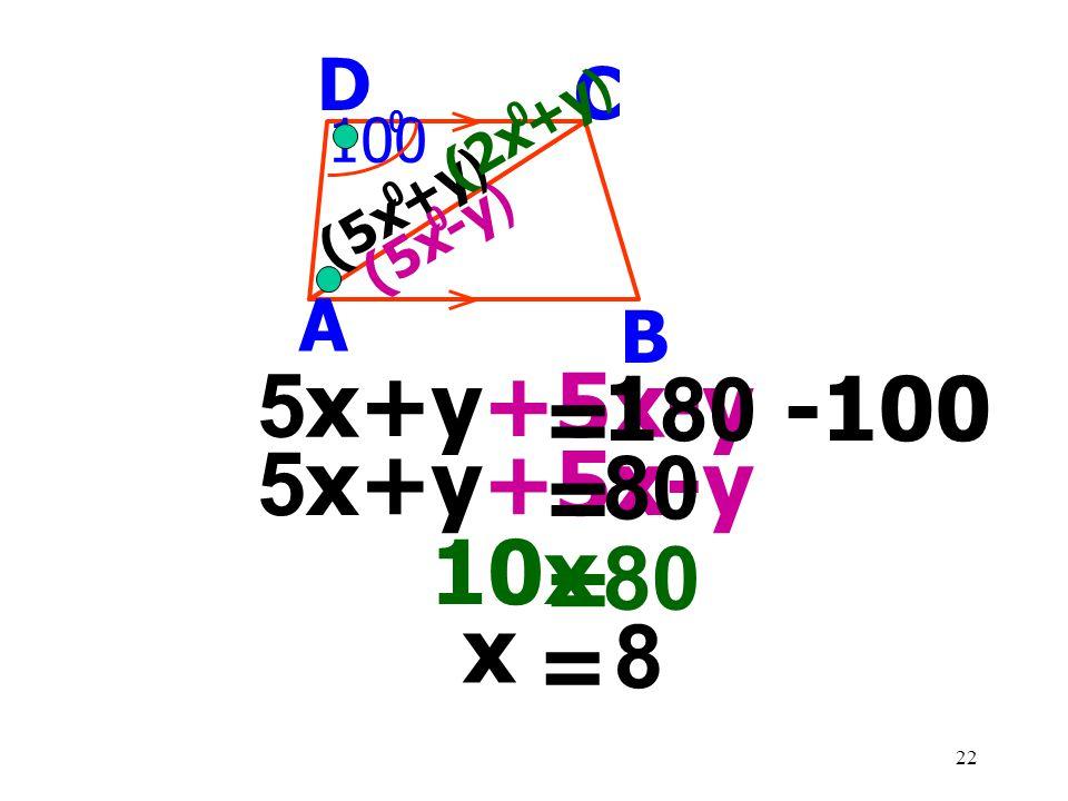 5x+y+5x-y 180 -100 = 5x+y+5x-y 80 = 10x 80 = x 8 = D C A B 100 (2x+y)