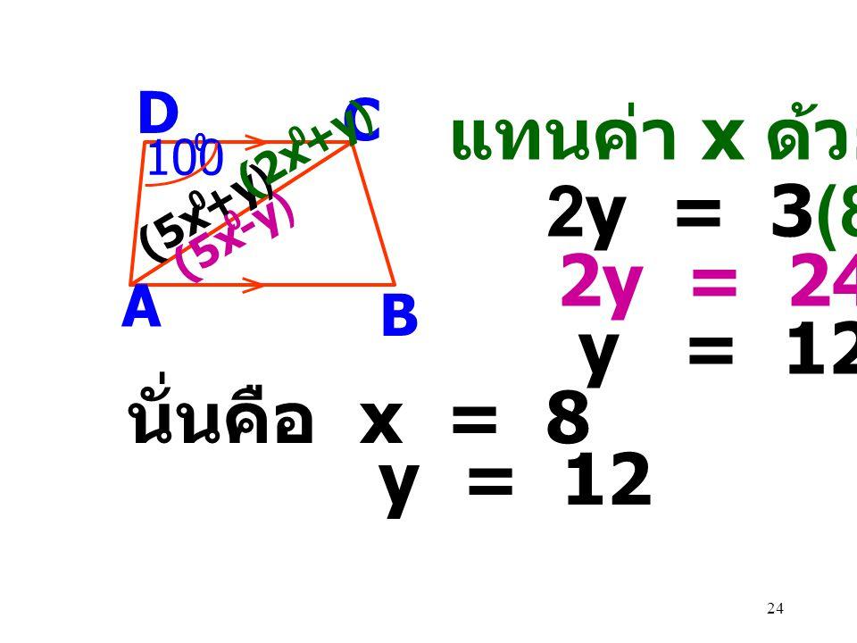 แทนค่า x ด้วย 8 2y = 3(8) 2y = 24 y = 12 นั่นคือ x = 8 y = 12 D C A B
