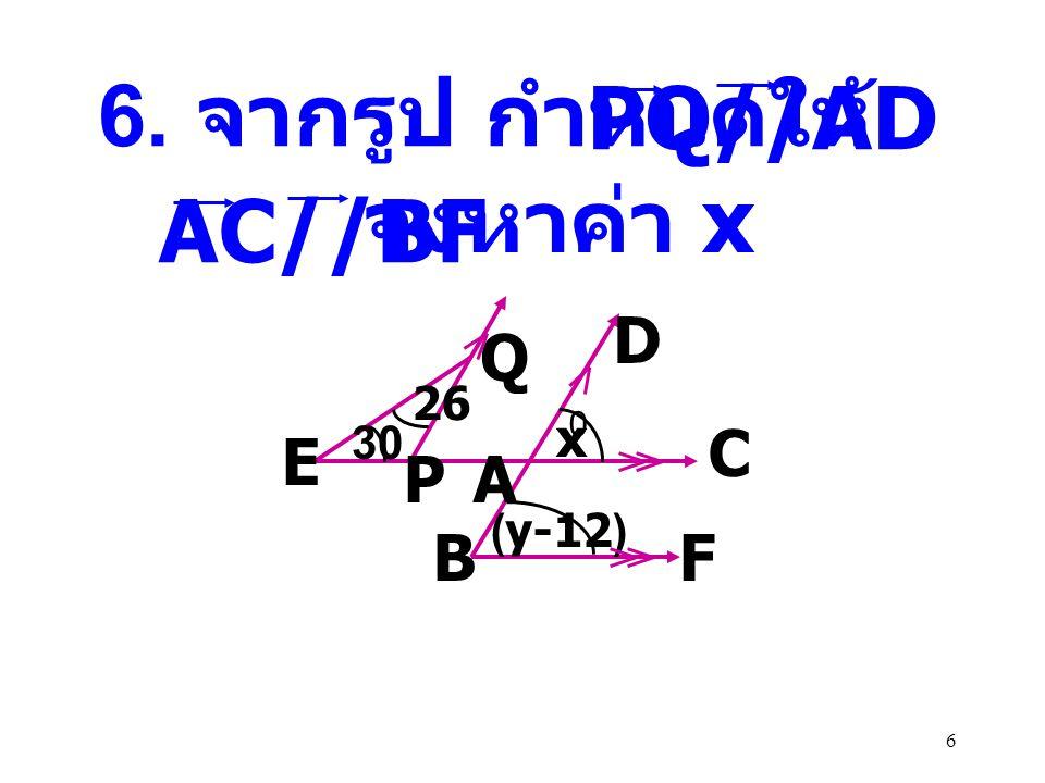 PQ//AD 6. จากรูป กำหนดให้ และ AC//BF จงหาค่า x D Q C E P A B F x 26 30