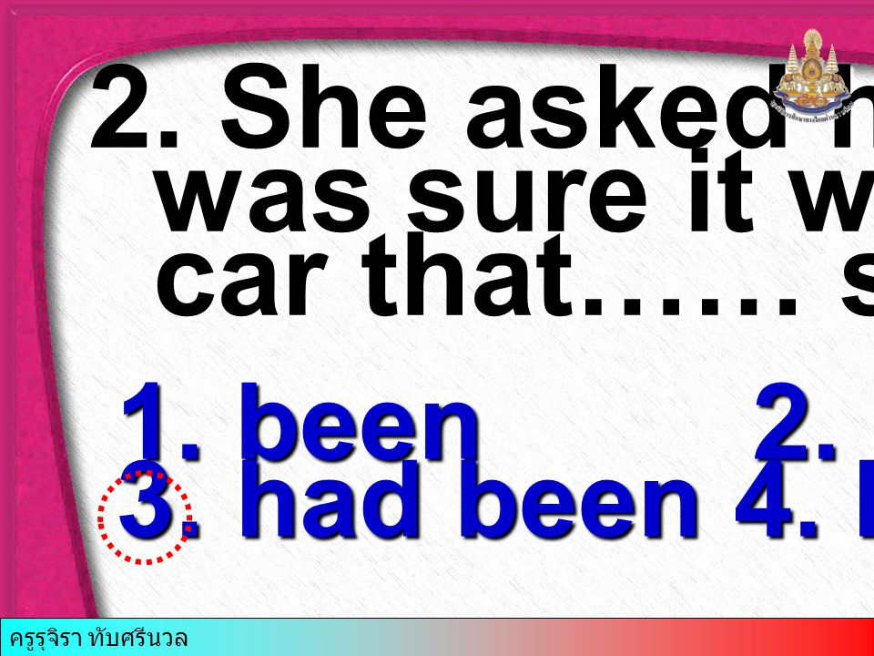 2. She asked him if he was sure it was her car that…… stolen.