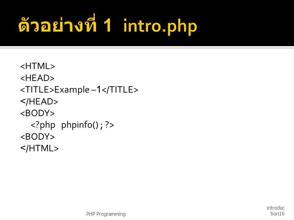 ตัวอย่างที่ 1 intro.php <HTML> <HEAD> <TITLE>Example –1</TITLE> </HEAD> <BODY> < php phpinfo() ; > </HTML>