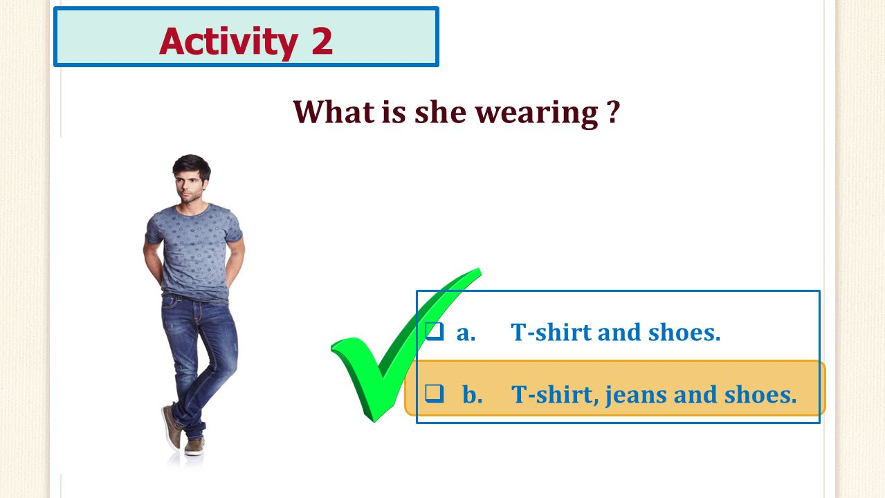 Activity 2 What is she wearing a. T-shirt and shoes.
