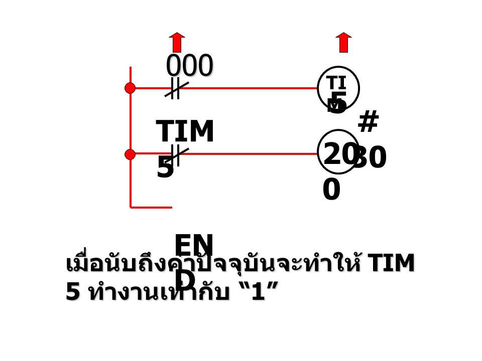000 TIM 5 # 30 TIM 5 200 END เมื่อนับถึงค่าปัจจุบันจะทำให้ TIM 5 ทำงานเท่ากับ 1
