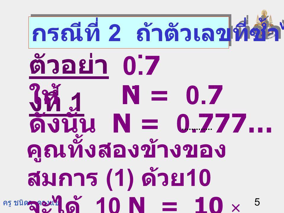 . ตัวอย่างที่ 1 0.7 ให้ N = 0.7 ดังนั้น N = 0.777… (1)