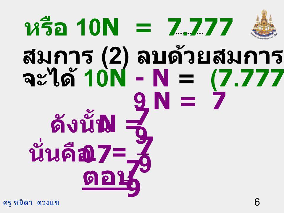 ตอบ 9 7 . = 9 7 7 N = 9 หรือ 10N = 7.777 (2) สมการ (2) ลบด้วยสมการ (1)