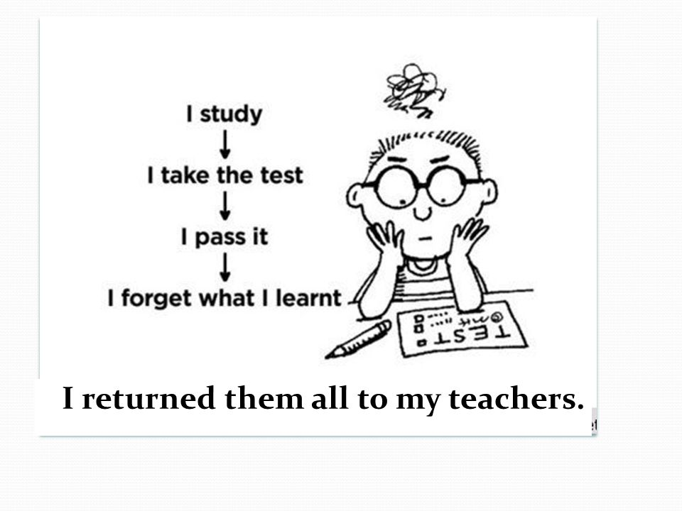 I returned them all to my teachers.