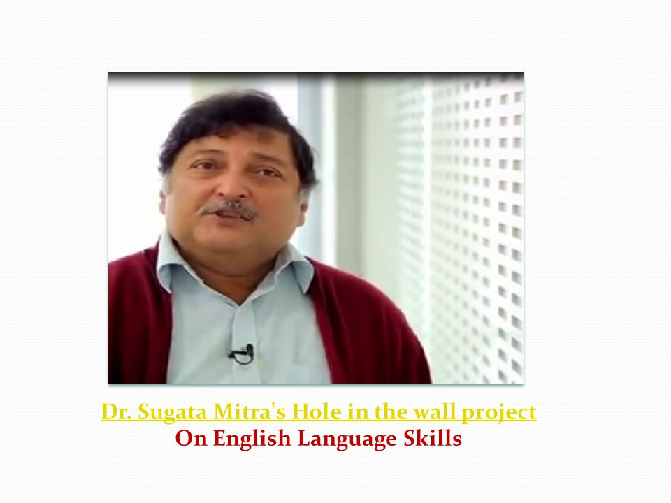 Dr. Sugata Mitra s Hole in the wall project On English Language Skills