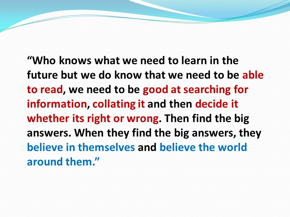 Who knows what we need to learn in the future but we do know that we need to be able to read, we need to be good at searching for information, collating it and then decide it whether its right or wrong.