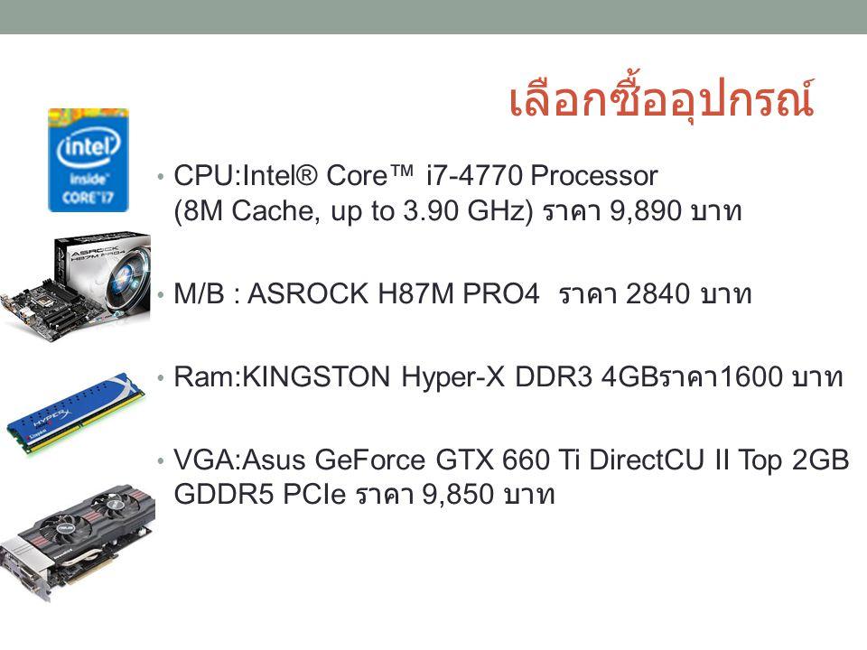 เลือกซื้ออุปกรณ์ CPU:Intel® Core™ i7-4770 Processor (8M Cache, up to 3.90 GHz) ราคา 9,890 บาท. M/B : ASROCK H87M PRO4 ราคา 2840 บาท.