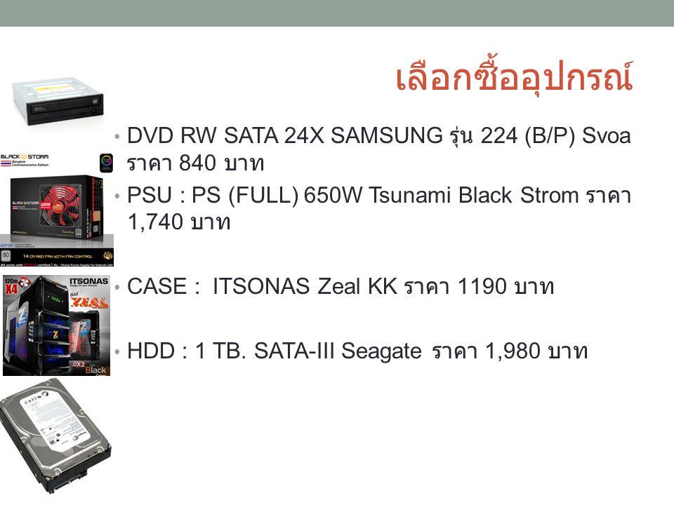 เลือกซื้ออุปกรณ์ DVD RW SATA 24X SAMSUNG รุ่น 224 (B/P) Svoa ราคา 840 บาท. PSU : PS (FULL) 650W Tsunami Black Strom ราคา 1,740 บาท.