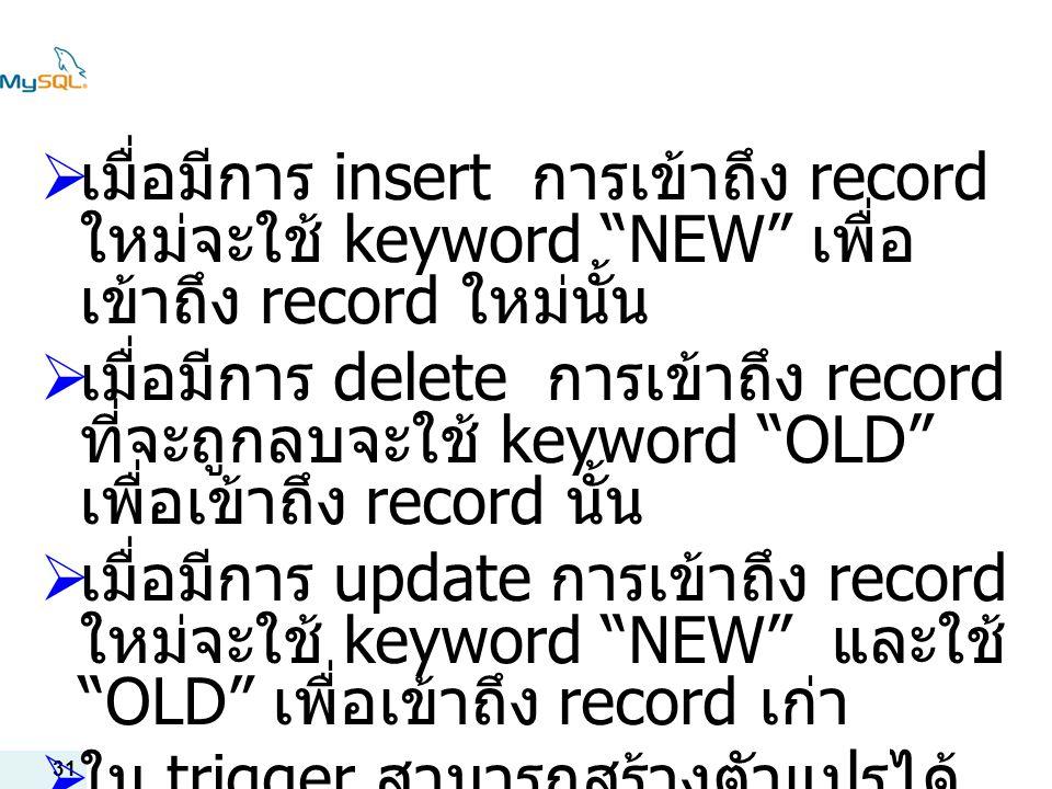 เมื่อมีการ insert การเข้าถึง recordใหม่จะใช้ keyword NEW เพื่อเข้าถึง record ใหม่นั้น