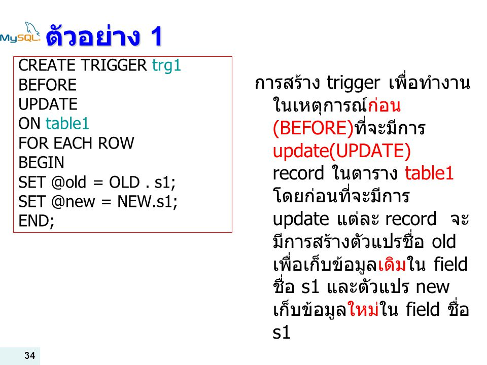 ตัวอย่าง 1 CREATE TRIGGER trg1. BEFORE. UPDATE. ON table1. FOR EACH ROW. BEGIN. SET @old = OLD . s1;