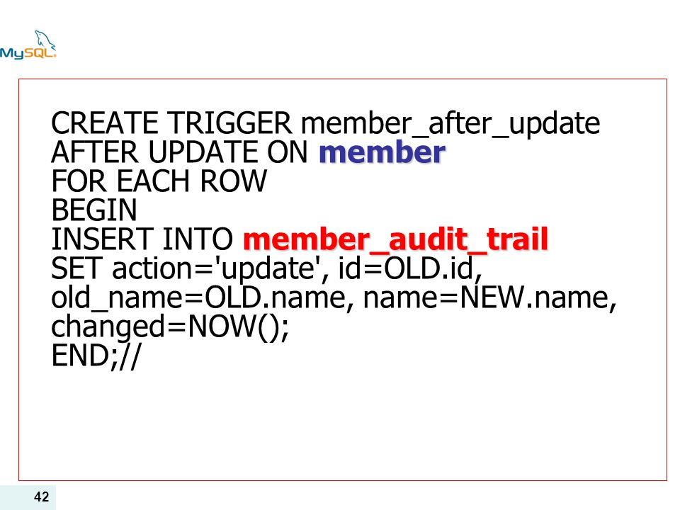 CREATE TRIGGER member_after_update AFTER UPDATE ON member FOR EACH ROW BEGIN INSERT INTO member_audit_trail SET action= update , id=OLD.id, old_name=OLD.name, name=NEW.name, changed=NOW(); END;//