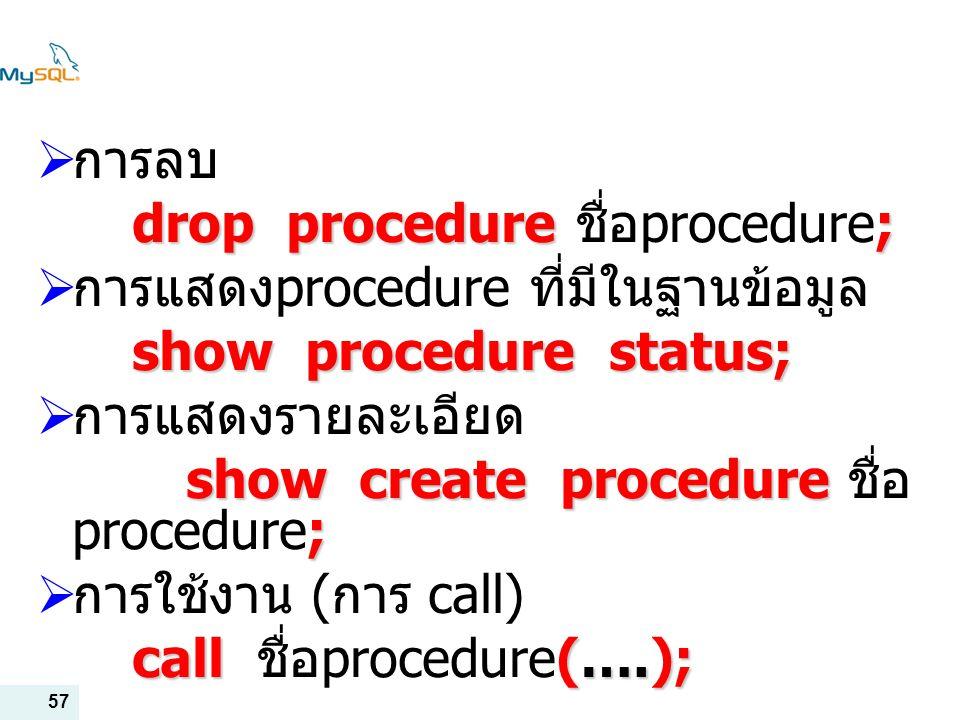 การลบ drop procedure ชื่อprocedure; การแสดงprocedure ที่มีในฐานข้อมูล. show procedure status; การแสดงรายละเอียด.