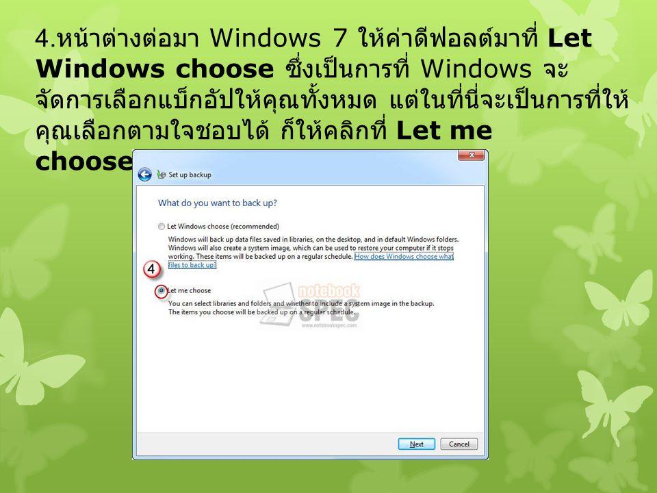 4.หน้าต่างต่อมา Windows 7 ให้ค่าดีฟอลต์มาที่ Let Windows choose ซึ่งเป็นการที่ Windows จะจัดการเลือกแบ็กอัปให้คุณทั้งหมด แต่ในที่นี่จะเป็นการที่ให้คุณเลือกตามใจชอบได้ ก็ให้คลิกที่ Let me choose แล้วคลิก Next