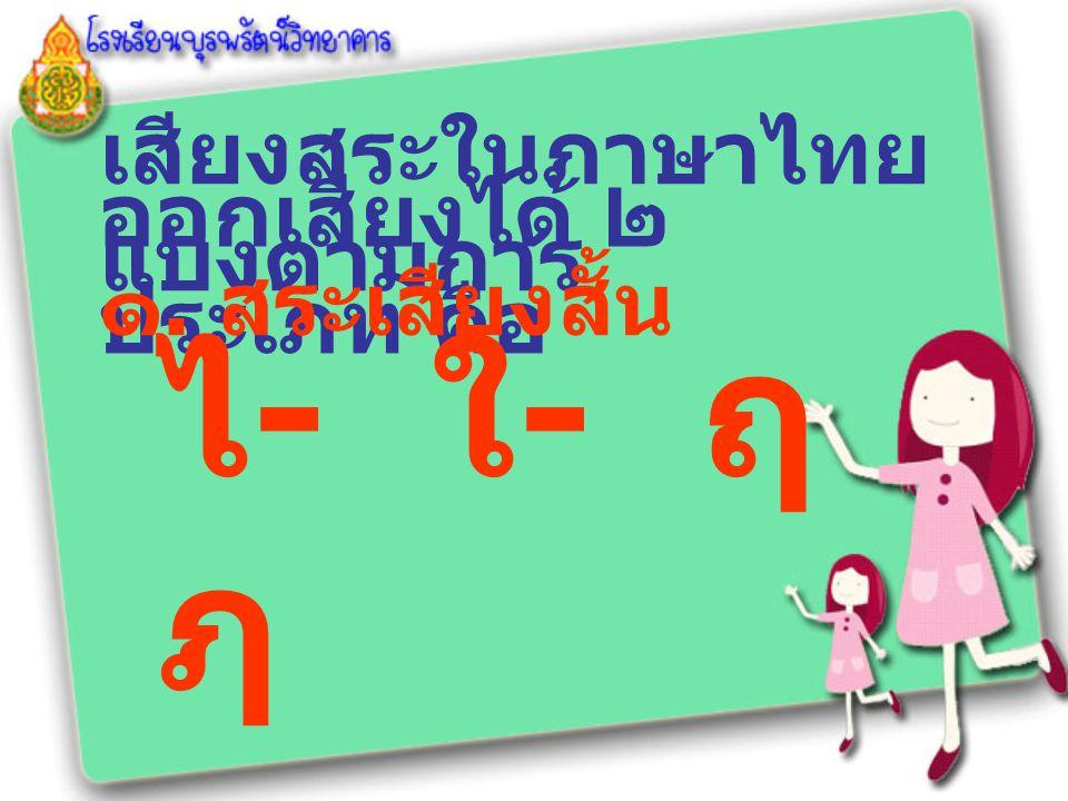 ไ- ใ- ฤ ฦ เสียงสระในภาษาไทย แบ่งตามการ ออกเสียงได้ ๒ ประเภท คือ