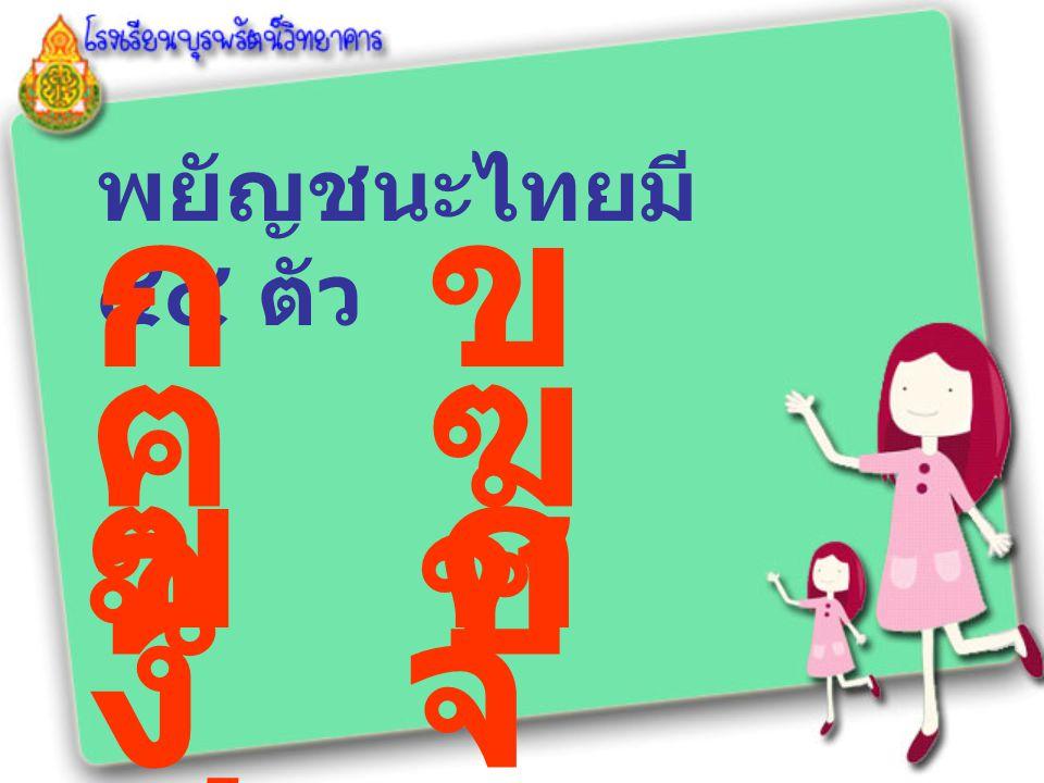 พยัญชนะไทยมี ๔๔ ตัว ก ข ฃ ค ฅ ฆ ง จ ฉ ช ซ