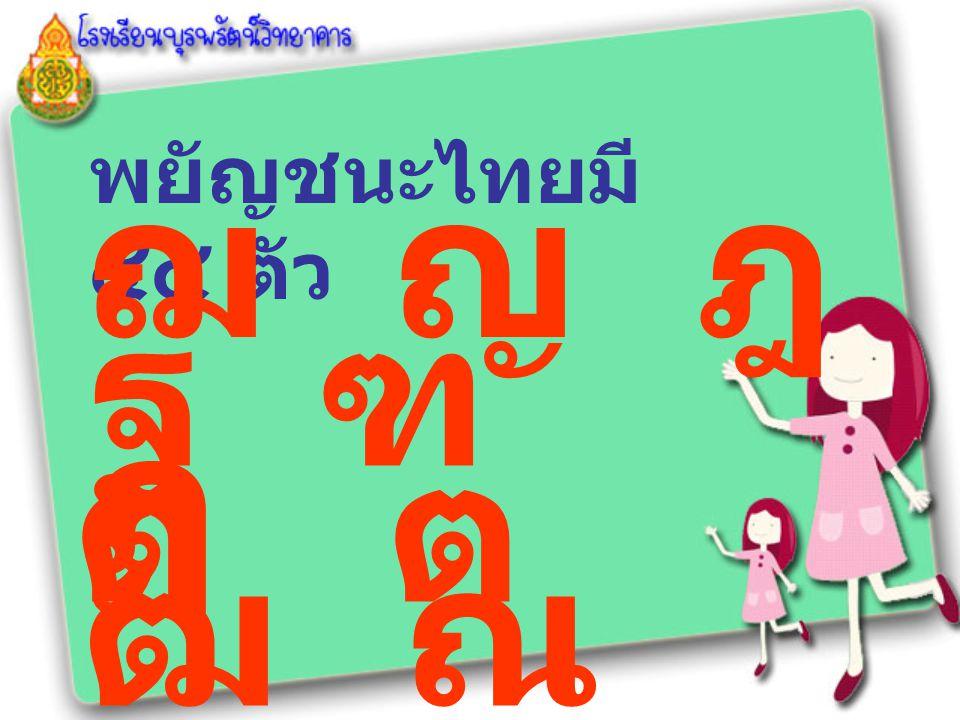 พยัญชนะไทยมี ๔๔ ตัว ฌ ญ ฎ ฏ ฐ ฑ ฒ ณ ด ต ถ